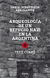 ARQUEOLOGIA DE UN REFUGIO NAZI EN LA ARGENTINA TEYU CUARE (RUSTICA)