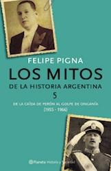 Libro MITOS DE LA HISTORIA ARGENTINA 5 DEL DERROCAMIENTO DE PERON AL GOLPE DE ONGANIA (1955-1966