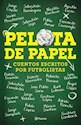 PELOTA DE PAPEL CUENTOS ESCRITOS POR FUTBOLISTAS (RUSTICA)