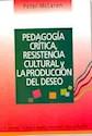 PEDAGOGIA CRITICA RESISTENCIA CULTURAL Y LA PRODUCCION  DEL DESEO