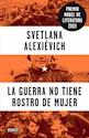 GUERRA NO TIENE ROSTRO DE MUJER (PREMIO NOBEL DE LITERATURA 2015) (RUSTICO)